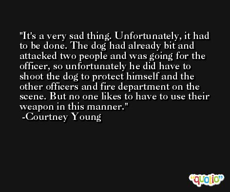 It's a very sad thing. Unfortunately, it had to be done. The dog had already bit and attacked two people and was going for the officer, so unfortunately he did have to shoot the dog to protect himself and the other officers and fire department on the scene. But no one likes to have to use their weapon in this manner. -Courtney Young