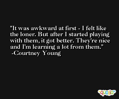 It was awkward at first - I felt like the loner. But after I started playing with them, it got better. They're nice and I'm learning a lot from them. -Courtney Young