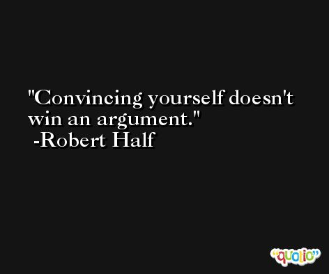 Convincing yourself doesn't win an argument. -Robert Half
