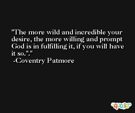 The more wild and incredible your desire, the more willing and prompt God is in fulfilling it, if you will have it so.''. -Coventry Patmore