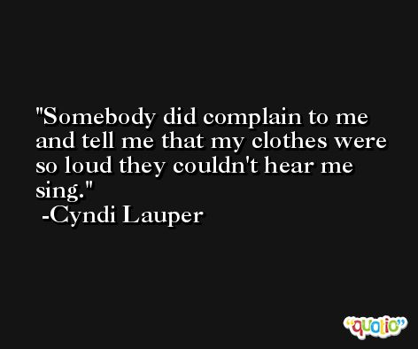 Somebody did complain to me and tell me that my clothes were so loud they couldn't hear me sing. -Cyndi Lauper