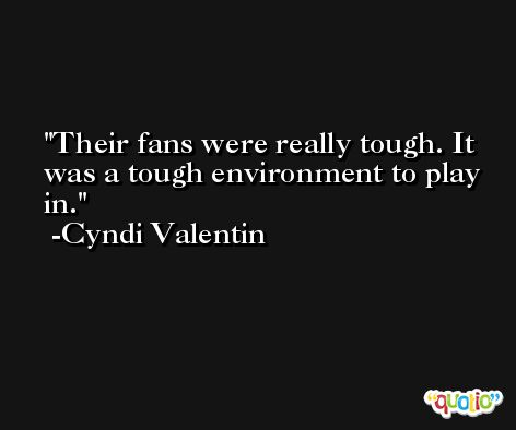 Their fans were really tough. It was a tough environment to play in. -Cyndi Valentin
