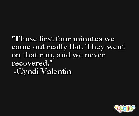 Those first four minutes we came out really flat. They went on that run, and we never recovered. -Cyndi Valentin