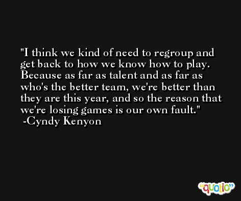 I think we kind of need to regroup and get back to how we know how to play. Because as far as talent and as far as who's the better team, we're better than they are this year, and so the reason that we're losing games is our own fault. -Cyndy Kenyon