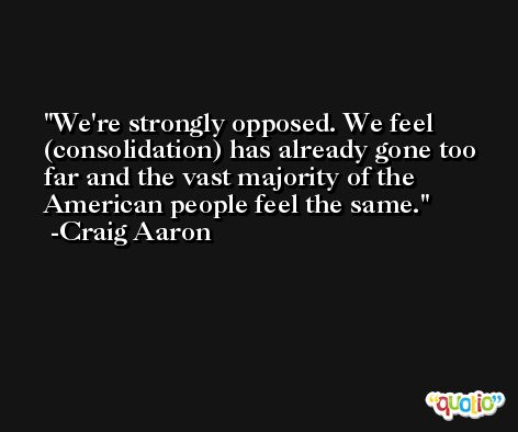 We're strongly opposed. We feel (consolidation) has already gone too far and the vast majority of the American people feel the same. -Craig Aaron