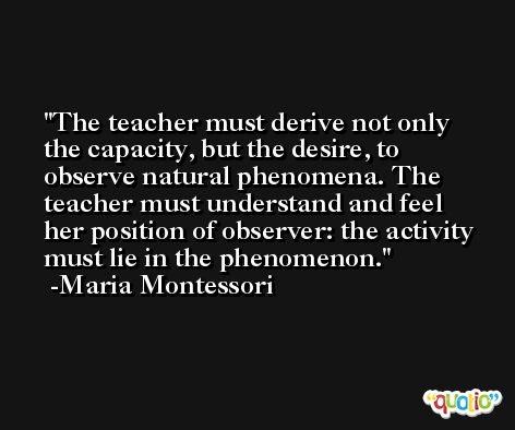 The teacher must derive not only the capacity, but the desire, to observe natural phenomena. The teacher must understand and feel her position of observer: the activity must lie in the phenomenon. -Maria Montessori