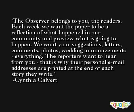 The Observer belongs to you, the readers. Each week we want the paper to be a reflection of what happened in our community and preview what is going to happen. We want your suggestions, letters, comments, photos, wedding announcements - everything. The reporters want to hear from you - that is why their personal e-mail addresses are printed at the end of each story they write. -Cynthia Calvert