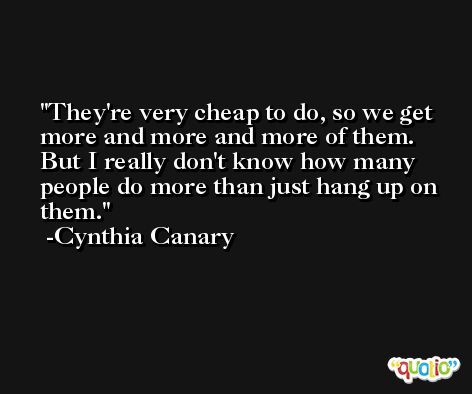 They're very cheap to do, so we get more and more and more of them. But I really don't know how many people do more than just hang up on them. -Cynthia Canary