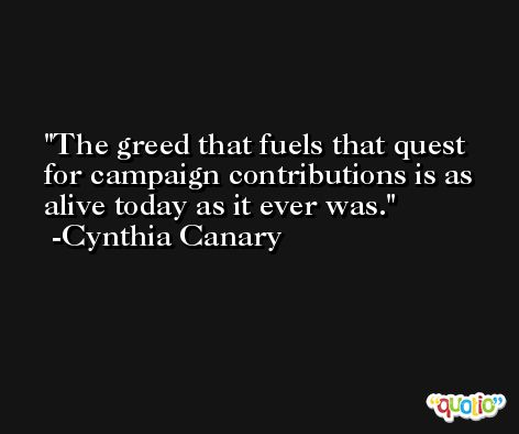The greed that fuels that quest for campaign contributions is as alive today as it ever was. -Cynthia Canary