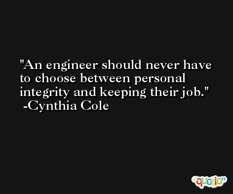 An engineer should never have to choose between personal integrity and keeping their job. -Cynthia Cole