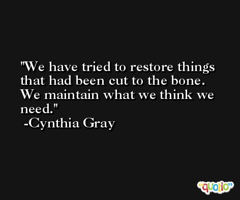 We have tried to restore things that had been cut to the bone. We maintain what we think we need. -Cynthia Gray