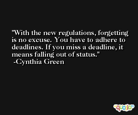 With the new regulations, forgetting is no excuse. You have to adhere to deadlines. If you miss a deadline, it means falling out of status. -Cynthia Green
