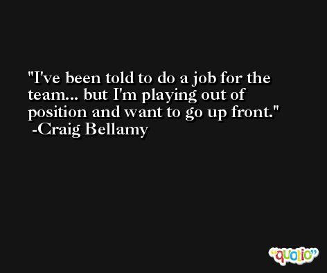 I've been told to do a job for the team... but I'm playing out of position and want to go up front. -Craig Bellamy