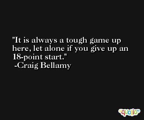 It is always a tough game up here, let alone if you give up an 18-point start. -Craig Bellamy