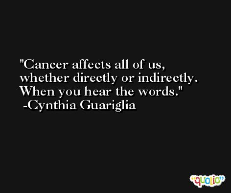 Cancer affects all of us, whether directly or indirectly. When you hear the words. -Cynthia Guariglia