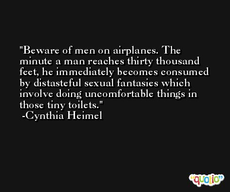 Beware of men on airplanes. The minute a man reaches thirty thousand feet, he immediately becomes consumed by distasteful sexual fantasies which involve doing uncomfortable things in those tiny toilets. -Cynthia Heimel