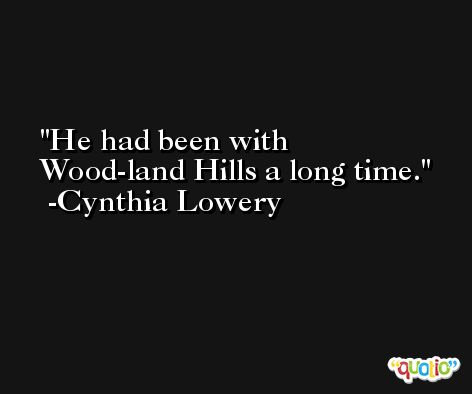 He had been with Wood-land Hills a long time. -Cynthia Lowery