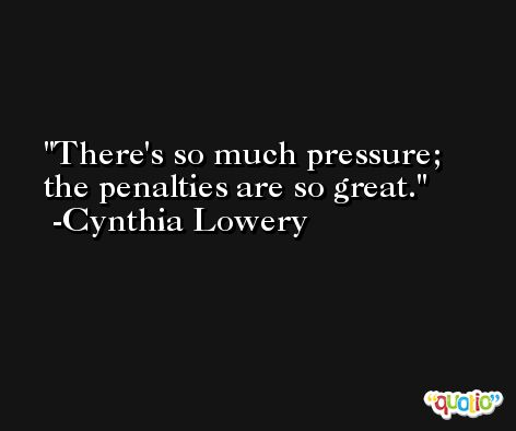 There's so much pressure; the penalties are so great. -Cynthia Lowery