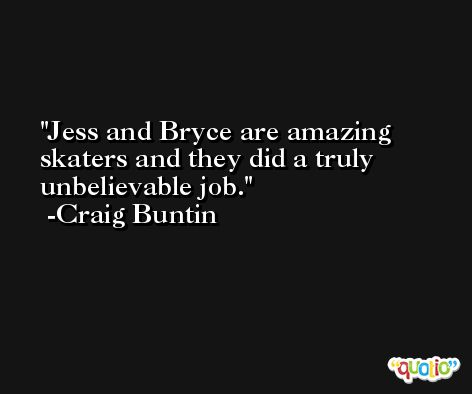 Jess and Bryce are amazing skaters and they did a truly unbelievable job. -Craig Buntin