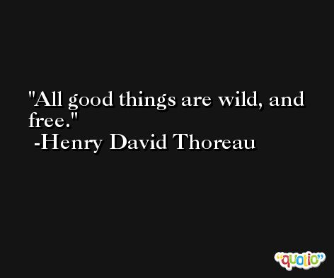 All good things are wild, and free. -Henry David Thoreau