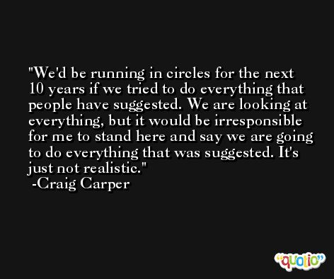 We'd be running in circles for the next 10 years if we tried to do everything that people have suggested. We are looking at everything, but it would be irresponsible for me to stand here and say we are going to do everything that was suggested. It's just not realistic. -Craig Carper