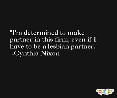 I'm determined to make partner in this firm, even if I have to be a lesbian partner. -Cynthia Nixon