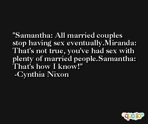 Samantha: All married couples stop having sex eventually.Miranda: That's not true, you've had sex with plenty of married people.Samantha: That's how I know! -Cynthia Nixon