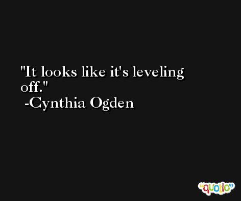 It looks like it's leveling off. -Cynthia Ogden
