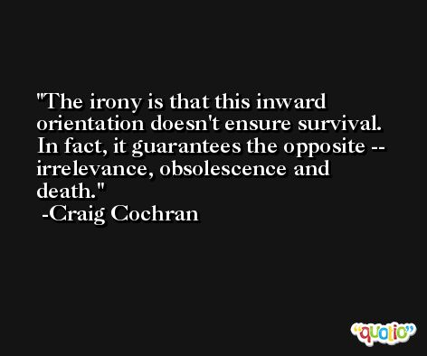 The irony is that this inward orientation doesn't ensure survival. In fact, it guarantees the opposite -- irrelevance, obsolescence and death. -Craig Cochran