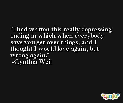 I had written this really depressing ending in which when everybody says you get over things, and I thought I would love again, but wrong again. -Cynthia Weil