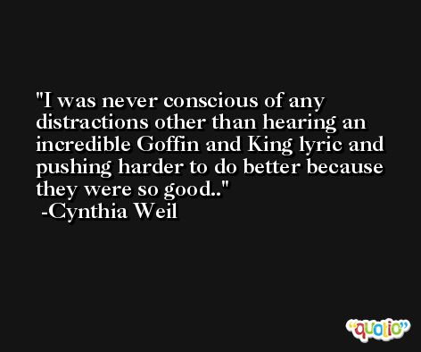I was never conscious of any distractions other than hearing an incredible Goffin and King lyric and pushing harder to do better because they were so good.. -Cynthia Weil
