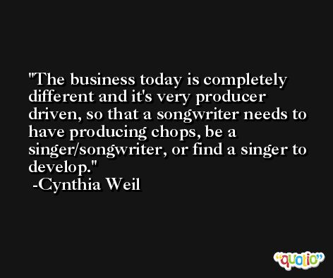 The business today is completely different and it's very producer driven, so that a songwriter needs to have producing chops, be a singer/songwriter, or find a singer to develop. -Cynthia Weil