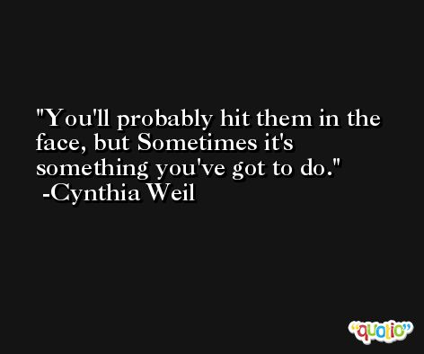 You'll probably hit them in the face, but Sometimes it's something you've got to do. -Cynthia Weil