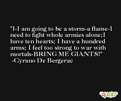 I-I am going to be a storm-a flame-I need to fight whole armies alone;I have ten hearts; I have a hundred arms; I feel too strong to war with mortals-BRING ME GIANTS! -Cyrano De Bergerac