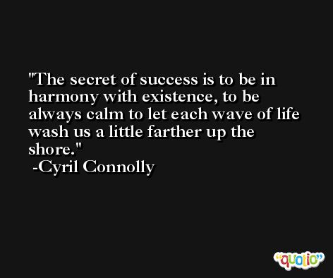 The secret of success is to be in harmony with existence, to be always calm to let each wave of life wash us a little farther up the shore. -Cyril Connolly