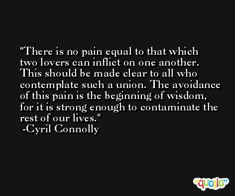 There is no pain equal to that which two lovers can inflict on one another. This should be made clear to all who contemplate such a union. The avoidance of this pain is the beginning of wisdom, for it is strong enough to contaminate the rest of our lives. -Cyril Connolly