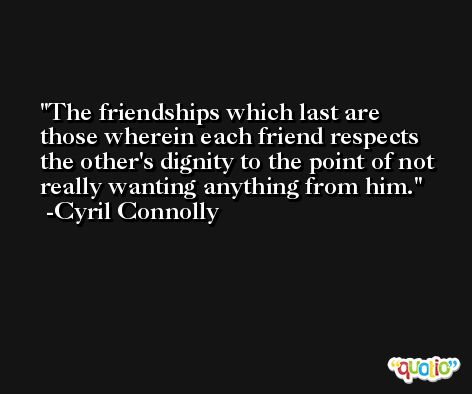 The friendships which last are those wherein each friend respects the other's dignity to the point of not really wanting anything from him. -Cyril Connolly