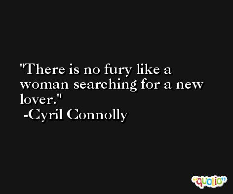 There is no fury like a woman searching for a new lover. -Cyril Connolly