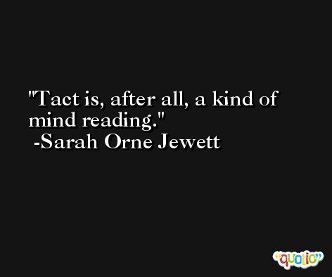 Tact is, after all, a kind of mind reading. -Sarah Orne Jewett