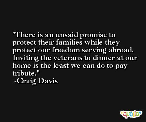 There is an unsaid promise to protect their families while they protect our freedom serving abroad. Inviting the veterans to dinner at our home is the least we can do to pay tribute. -Craig Davis