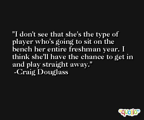 I don't see that she's the type of player who's going to sit on the bench her entire freshman year. I think she'll have the chance to get in and play straight away. -Craig Douglass