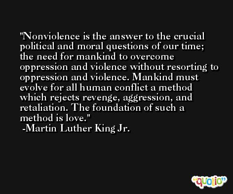 Nonviolence is the answer to the crucial political and moral questions of our time; the need for mankind to overcome oppression and violence without resorting to oppression and violence. Mankind must evolve for all human conflict a method which rejects revenge, aggression, and retaliation. The foundation of such a method is love. -Martin Luther King Jr.