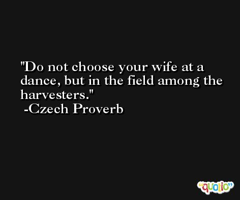 Do not choose your wife at a dance, but in the field among the harvesters. -Czech Proverb