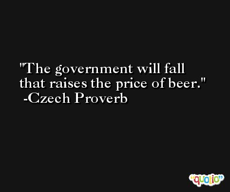 The government will fall that raises the price of beer. -Czech Proverb