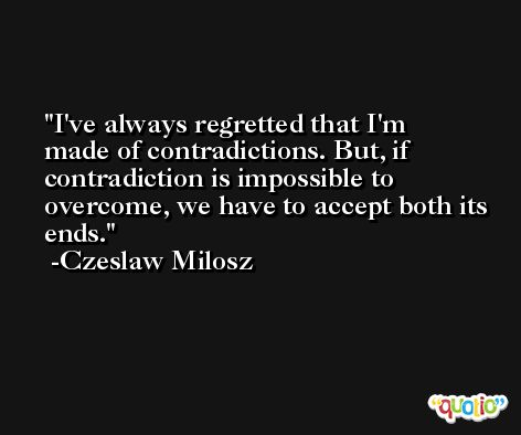I've always regretted that I'm made of contradictions. But, if contradiction is impossible to overcome, we have to accept both its ends. -Czeslaw Milosz