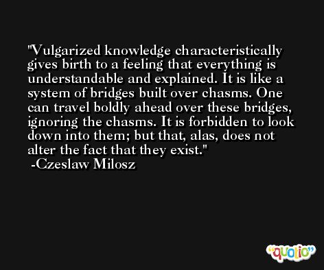 Vulgarized knowledge characteristically gives birth to a feeling that everything is understandable and explained. It is like a system of bridges built over chasms. One can travel boldly ahead over these bridges, ignoring the chasms. It is forbidden to look down into them; but that, alas, does not alter the fact that they exist. -Czeslaw Milosz