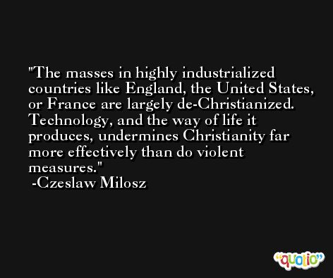 The masses in highly industrialized countries like England, the United States, or France are largely de-Christianized. Technology, and the way of life it produces, undermines Christianity far more effectively than do violent measures. -Czeslaw Milosz