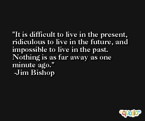 It is difficult to live in the present, ridiculous to live in the future, and impossible to live in the past. Nothing is as far away as one minute ago. -Jim Bishop