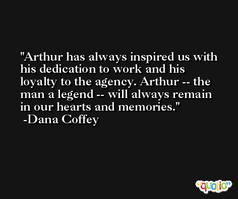 Arthur has always inspired us with his dedication to work and his loyalty to the agency. Arthur -- the man a legend -- will always remain in our hearts and memories. -Dana Coffey