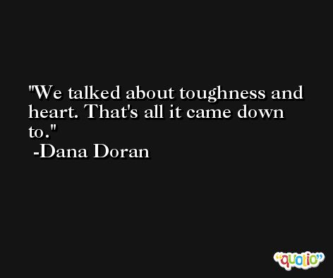 We talked about toughness and heart. That's all it came down to. -Dana Doran